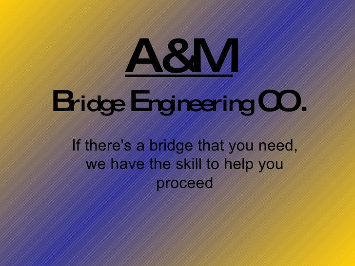 A&M B ridge  E ngineering  CO. If there's a bridge that you need, we have the skill to help you proceed