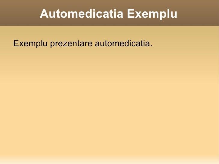 Automedicatia Exemplu <ul><li>Exemplu prezentare automedicatia. </li></ul>