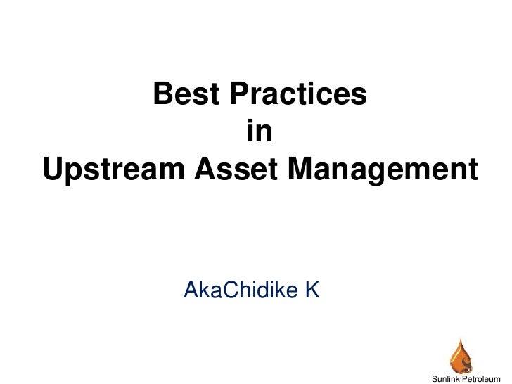 Best PracticesinUpstream Asset Management <br />AkaChidike K<br />Sunlink Petroleum Limited<br />