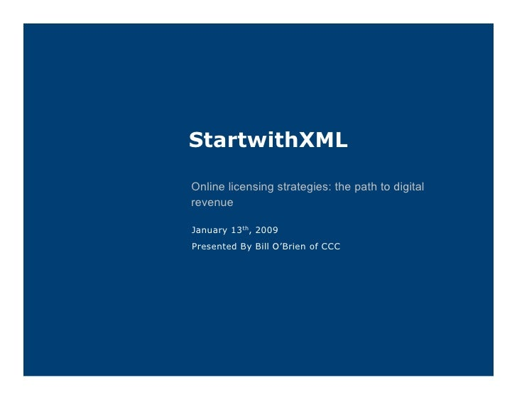 StartwithXML  Online licensing strategies: the path to digital revenue  January 13th, 2009 Presented By Bill O'Brien of CCC