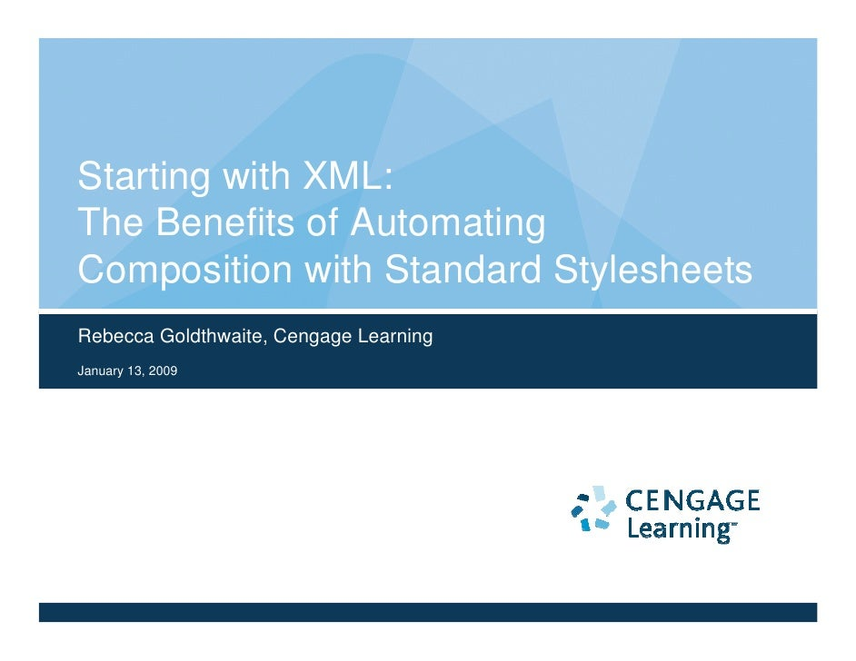 Starting with XML: The Benefits of Automating Composition with Standard Stylesheets Rebecca Goldthwaite, Cengage Learning ...