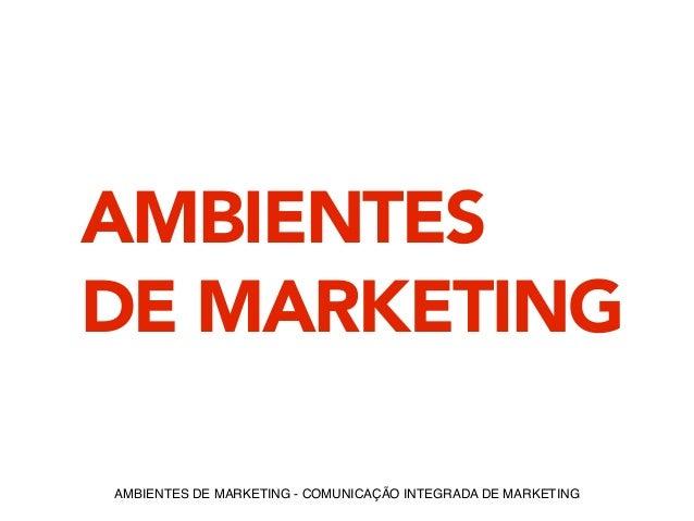 AMBIENTES  DE MARKETING  AMBIENTES DE MARKETING - COMUNICAÇÃO INTEGRADA DE MARKETING