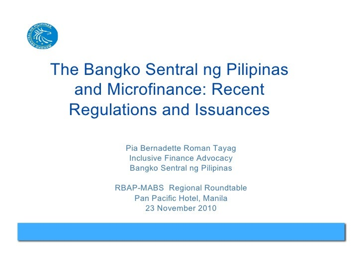 The Bangko Sentral ng Pilipinas   and Microfinance: Recent  Regulations and Issuances          Pia Bernadette Roman Tayag ...