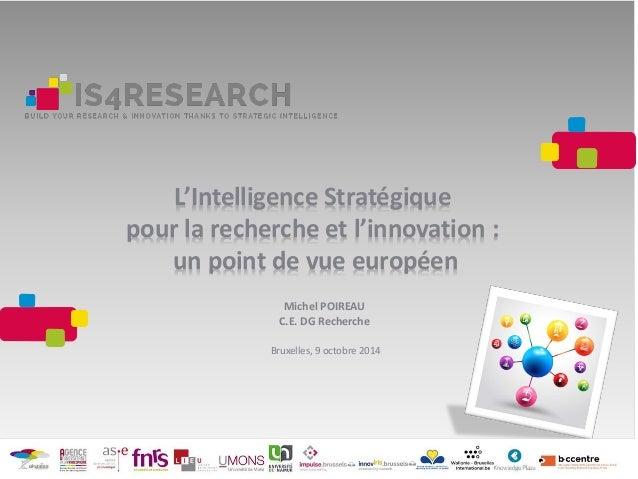 L'Intelligence Stratégique pour la recherche et l'innovation : un point de vue européen Michel POIREAU C.E. DG Recherche B...