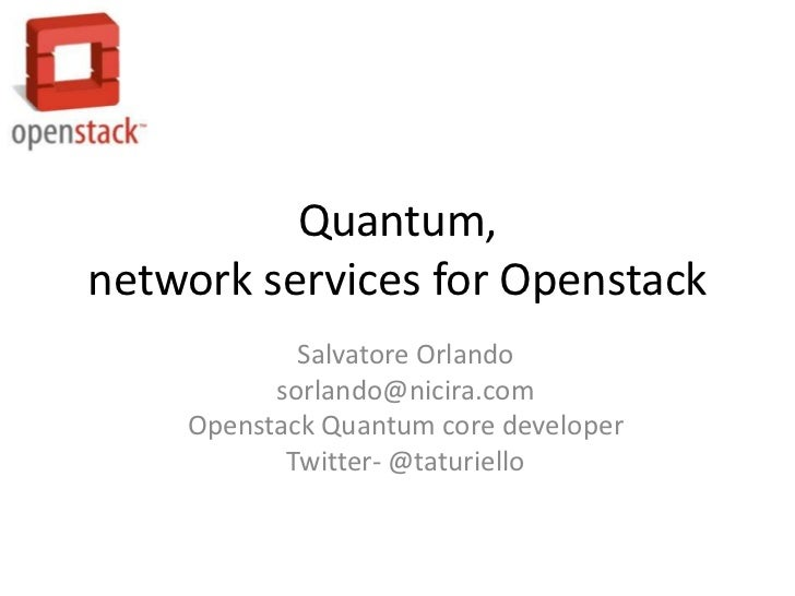 Quantum,network services for Openstack            Salvatore Orlando          sorlando@nicira.com    Openstack Quantum core...