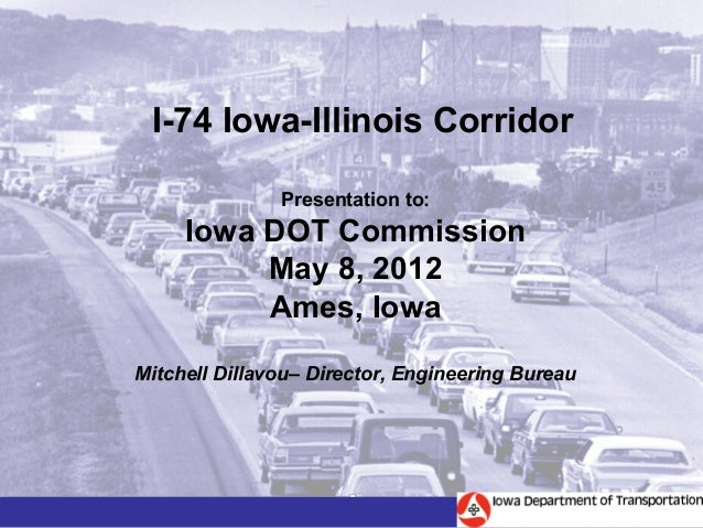I-74 Iowa-Illinois Corridor               Presentation to:     Iowa DOT Commission          May 8, 2012          Ames, Iow...
