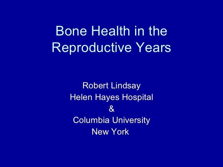 Bone Health in theReproductive Years     Robert Lindsay  Helen Hayes Hospital           &   Columbia University       New ...