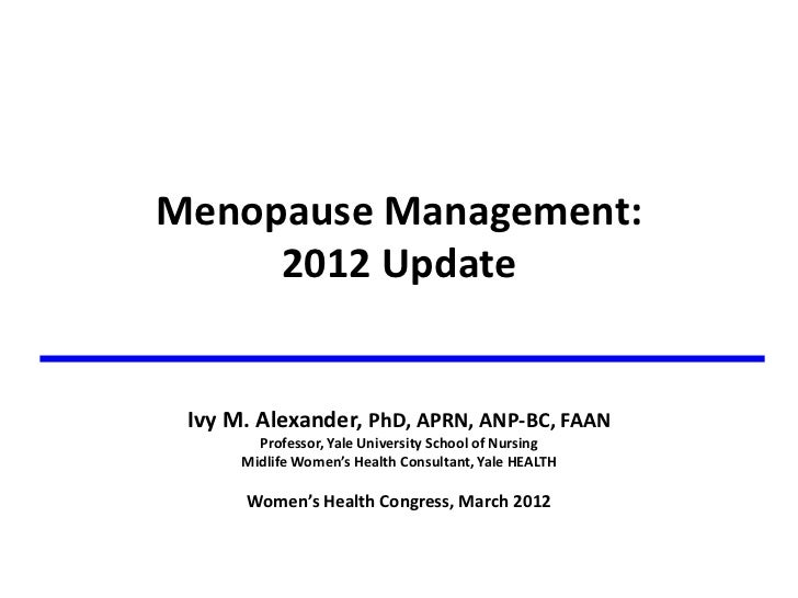 Menopause Management:       2012 Update               Ivy M. Alexander, PhD, APRN, ANP-‐BC, FAAN          Pr...