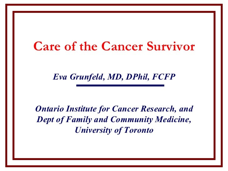 Care of the Cancer Survivor    Eva Grunfeld, MD, DPhil, FCFPOntario Institute for Cancer Research, andDept of Family and C...