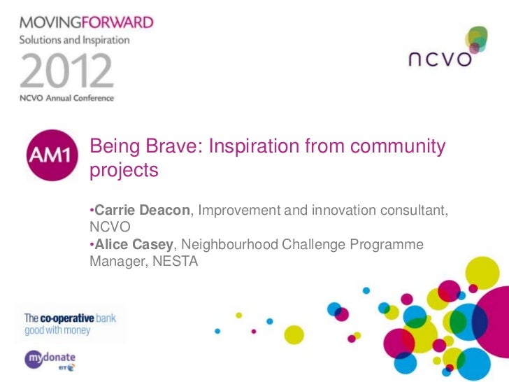 Being Brave: Inspiration from communityAM1    projects     •Carrie Deacon, Improvement and innovation consultant,     NCVO...