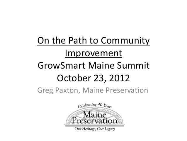 On the Path to Community      ImprovementGrowSmart Maine Summit    October 23, 2012Greg Paxton, Maine Preservation