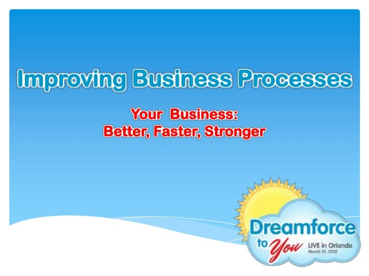 Improving Business Processes           Your Business:       Better, Faster, Stronger