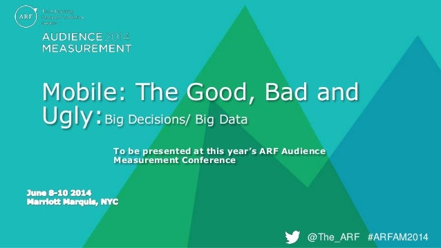 @The_ARF #ARFAM2014@The_ARF #ARFAM2014 Mobile: The Good, Bad and Ugly:Big Decisions/ Big Data To be presented at this year...