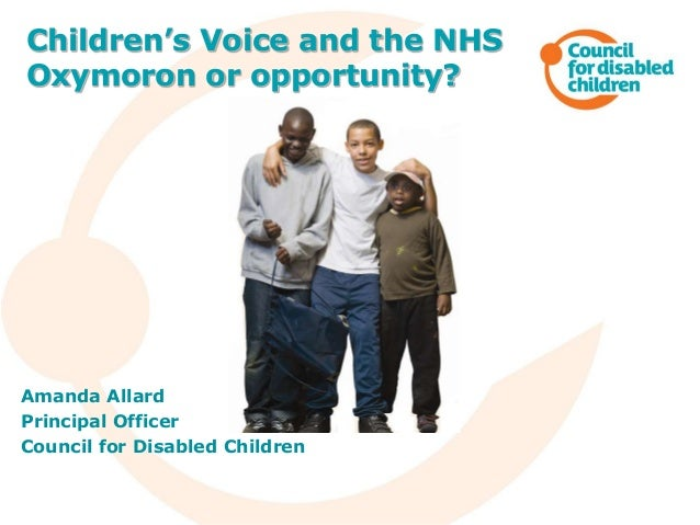 Amanda Allard Principal Officer Council for Disabled Children Children's Voice and the NHS Oxymoron or opportunity?
