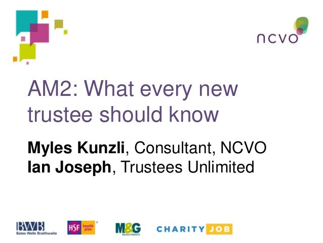 AM2: What every new trustee should know Myles Kunzli, Consultant, NCVO Ian Joseph, Trustees Unlimited