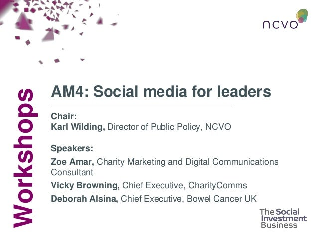 Workshops AM4: Social media for leaders Chair: Karl Wilding, Director of Public Policy, NCVO Speakers: Zoe Amar, Charity M...