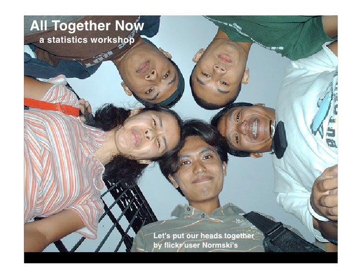 All Together Now  a statistics workshop                              Let's put our heads together                         ...