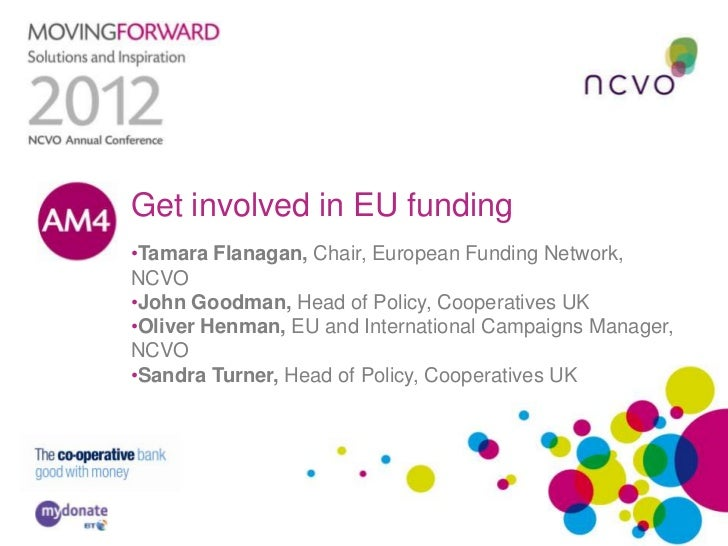 Get involved in EU funding•Tamara Flanagan, Chair, European Funding Network,NCVO•John Goodman, Head of Policy, Cooperative...