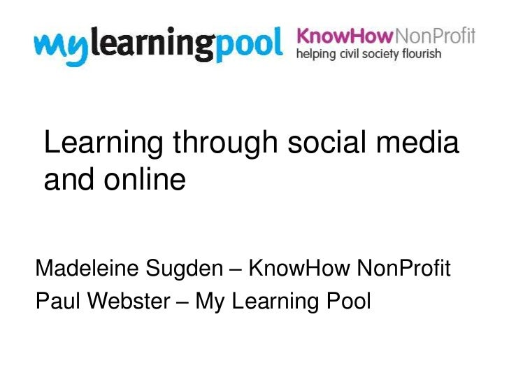 Learning through social mediaand onlineMadeleine Sugden – KnowHow NonProfitPaul Webster – My Learning Pool