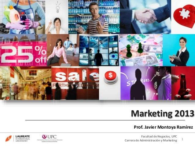 Marketing 2013 Prof. Javier Montoya Ramírez 1 Facultad de Negocios, UPC Carrera de Administración y Marketing
