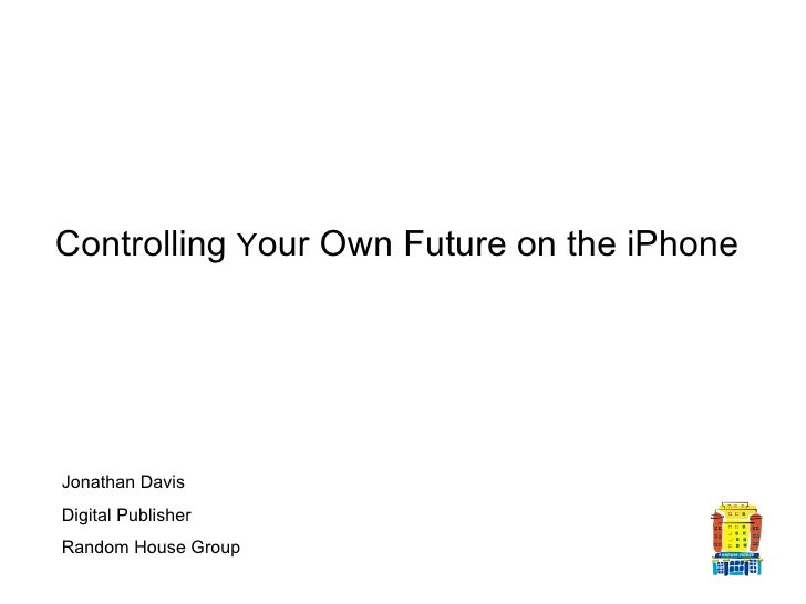 Controlling  Y our Own Future on the iPhone   Jonathan Davis Digital Publisher Random House Group