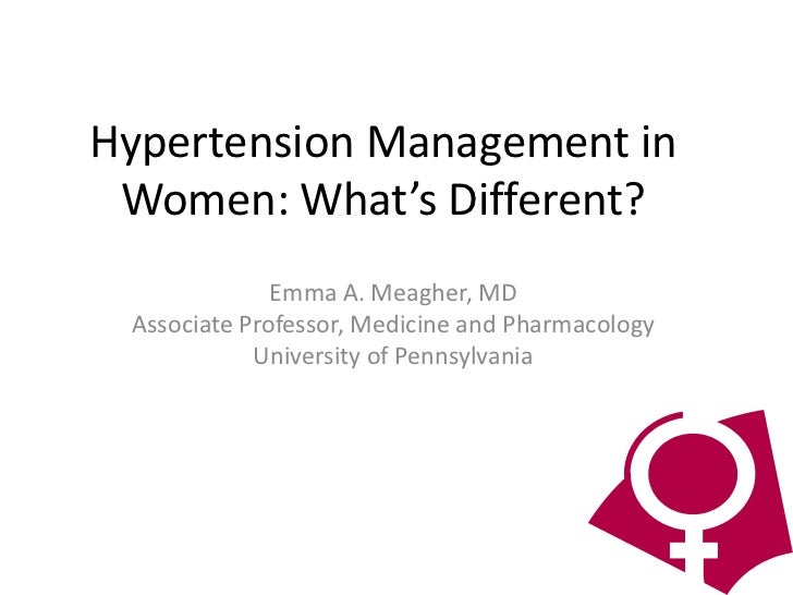 Hypertension Management in Women: What's Different?              Emma A. Meagher, MD Associate Professor, Medicine and Pha...