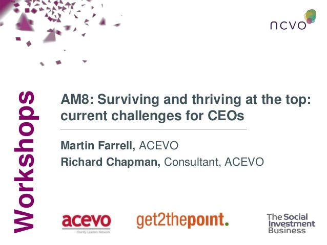 Workshops AM8: Surviving and thriving at the top: current challenges for CEOs Martin Farrell, ACEVO Richard Chapman, Consu...