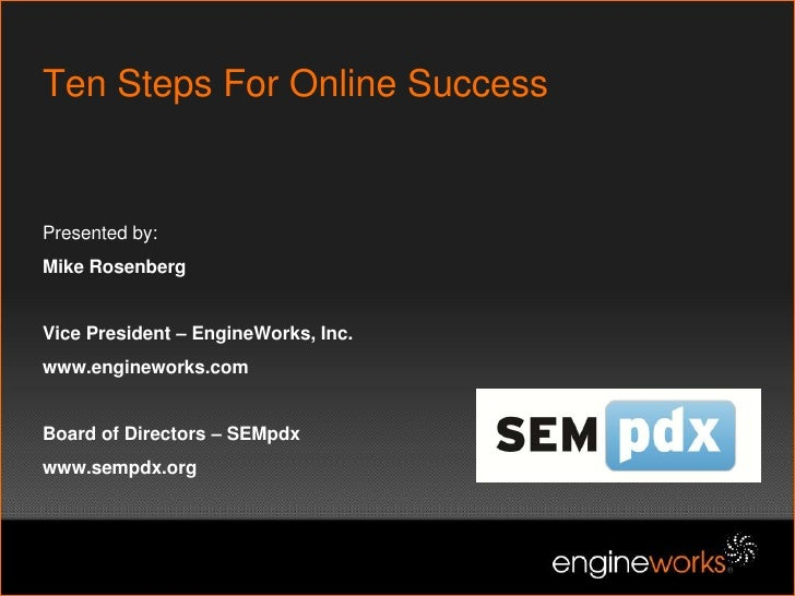 Ten Steps For Online SuccessPresented by:Mike RosenbergVice President – EngineWorks, Inc. www.engineworks.comBoard of Dire...