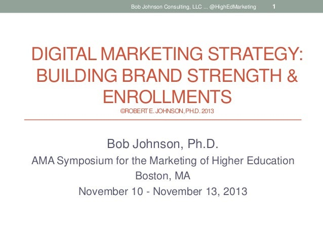 Bob Johnson Consulting, LLC ... @HighEdMarketing  1  DIGITAL MARKETING STRATEGY: BUILDING BRAND STRENGTH & ENROLLMENTS ©RO...