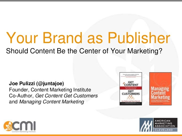 Your Brand as PublisherShould Content Be the Center of Your Marketing?Joe Pulizzi (@juntajoe)Founder, Content Marketing In...
