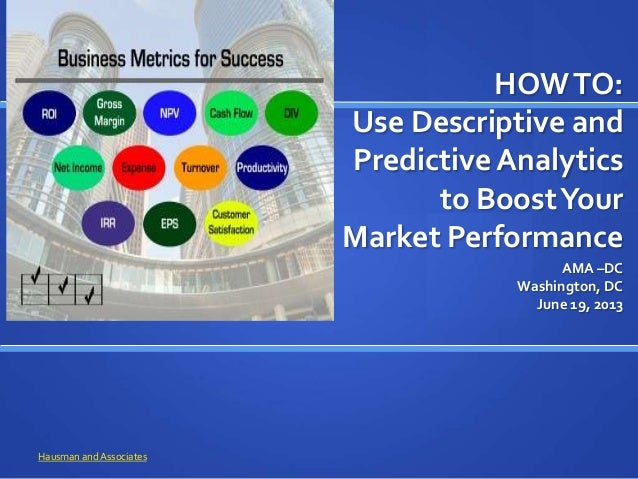 HOWTO: Use Descriptive and Predictive Analytics to BoostYour Market Performance AMA –DC Washington, DC June 19, 2013 Hausm...