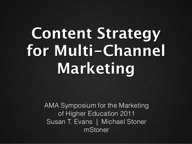 Content Strategyfor Multi-Channel    Marketing  AMA Symposium for the Marketing      of Higher Education 2011   Susan T. E...