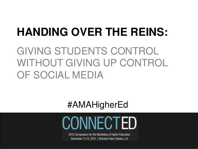 HANDING OVER THE REINS:GIVING STUDENTS CONTROLWITHOUT GIVING UP CONTROLOF SOCIAL MEDIA        #AMAHigherEd