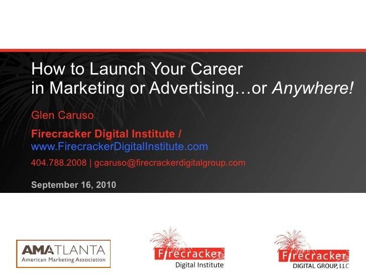 How to Launch Your Career in Marketing or Advertising…or  Anywhere! Glen Caruso Firecracker Digital Institute /  www.Firec...
