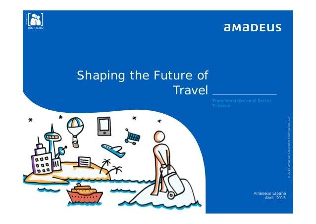 Shaping the Future of Travel Transformación en el Sector Turístico Amadeus España Abril 2015 ©2014AmadeusSolucionesTecnoló...