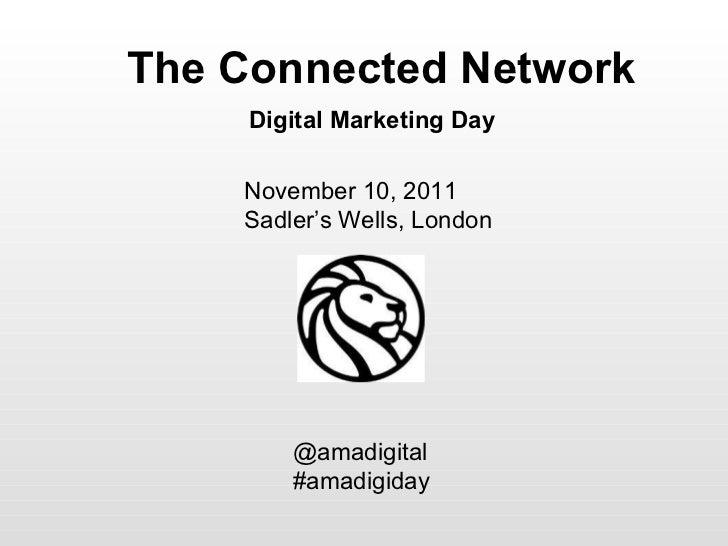 The Connected Network November 10, 2011 Sadler's Wells, London Digital Marketing Day @amadigital #amadigiday