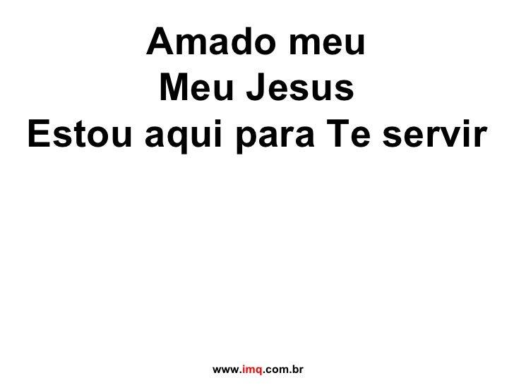 Amado meu Meu Jesus Estou aqui para Te servir   www. imq .com.br