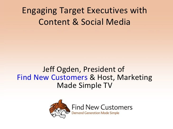 Engaging Target Executives with     Content & Social Media       Jeff Ogden, President ofFind New Customers & Host, Market...
