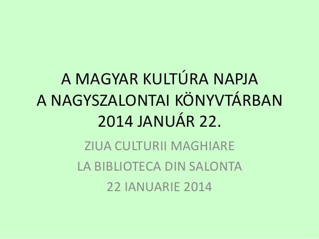 A MAGYAR KULTÚRA NAPJA A NAGYSZALONTAI KÖNYVTÁRBAN 2014 JANUÁR 22. ZIUA CULTURII MAGHIARE LA BIBLIOTECA DIN SALONTA 22 IAN...