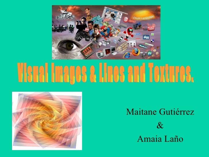 Maitane Gutiérrez & Amaia Laño Visual Images & Lines and Textures.