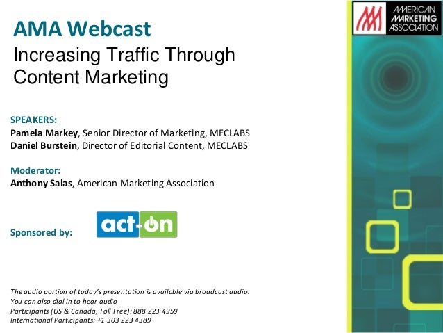 AMA Webcast Increasing Traffic Through Content Marketing SPEAKERS: Pamela Markey, Senior Director of Marketing, MECLABS Da...