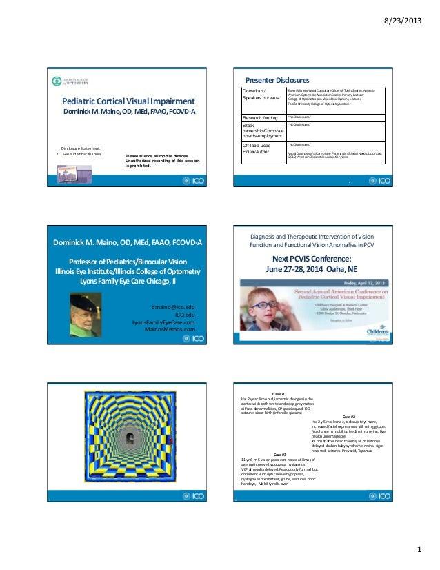 8/23/2013 1 PediatricCorticalVisualImpairment DominickM.Maino,OD,MEd,FAAO,FCOVD‐A DisclosureStatement: • Seesli...