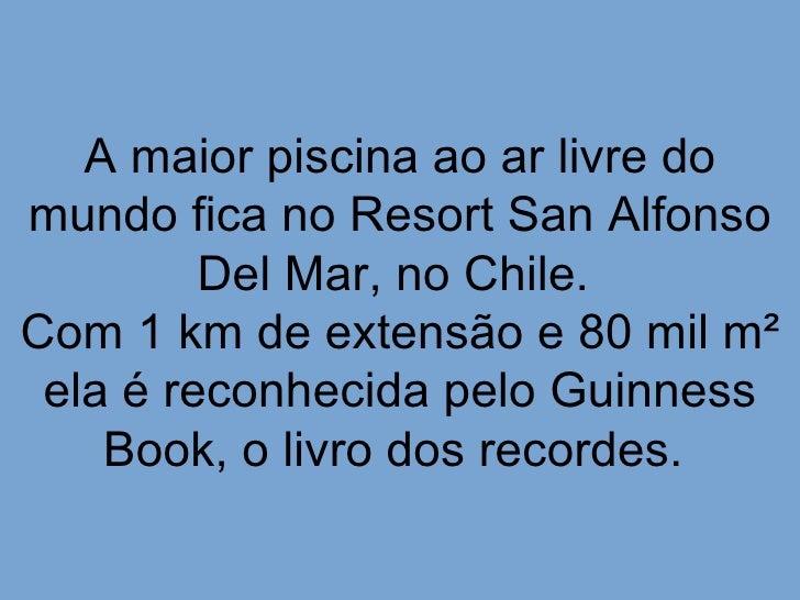 A maior piscina ao ar livre domundo fica no Resort San Alfonso         Del Mar, no Chile.Com 1 km de extensão e 80 mil m² ...