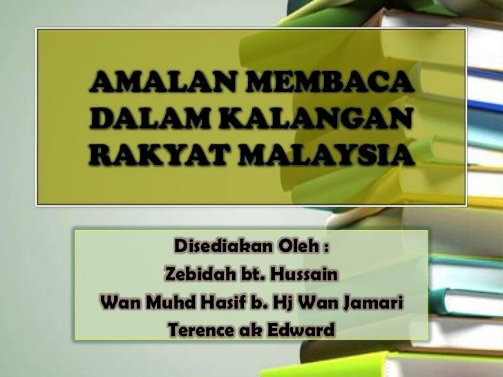 AMALAN MEMBACADALAM KALANGANRAKYAT MALAYSIA       Disediakan Oleh :     Zebidah bt. HussainWan Muhd Hasif b. Hj Wan Jamari...