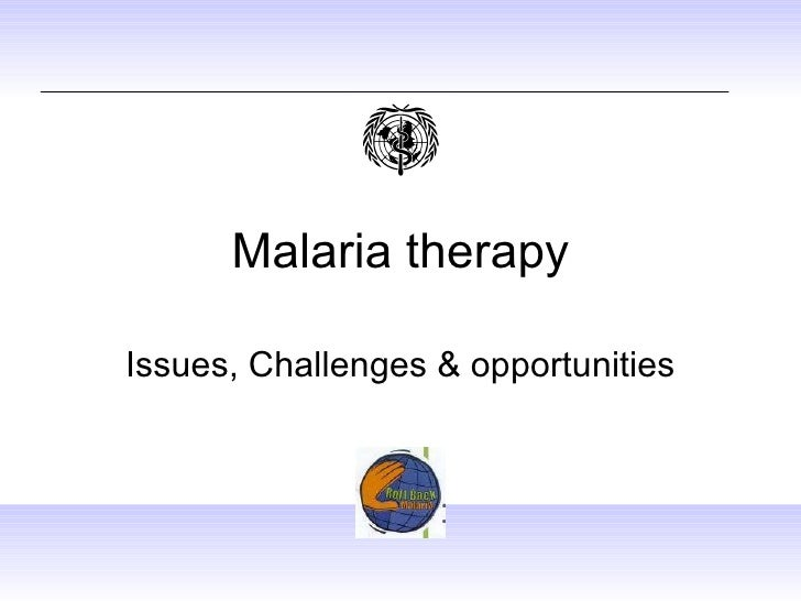 Malaria therapy Issues, Challenges & opportunities