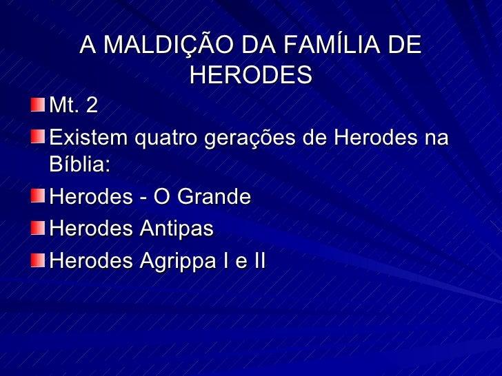 A MALDIÇÃO DA FAMÍLIA DE HERODES <ul><li>Mt. 2  </li></ul><ul><li>Existem quatro gerações de Herodes na Bíblia: </li></ul>...
