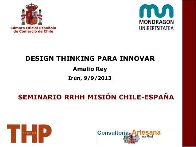 DESIGN THINKING PARA INNOVAR Amalio Rey Irún, 9/9/2013 SEMINARIO RRHH MISIÓN CHILE-ESPAÑA