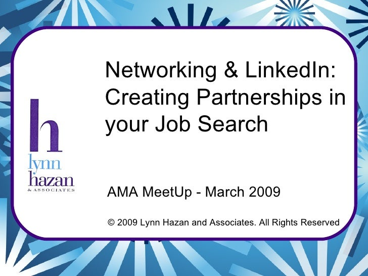 © 2009 Lynn Hazan and Associates. All Rights Reserved Networking & LinkedIn: Creating Partnerships in your Job Search AMA ...