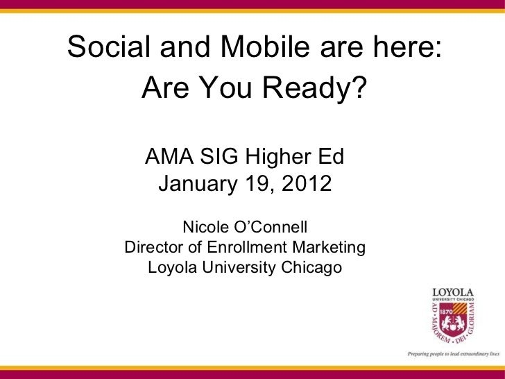 Social and Mobile are here: Are You Ready? AMA SIG Higher Ed January 19, 2012 Nicole O'Connell Director of Enrollment Mark...