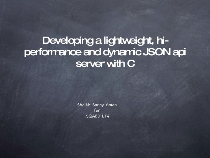 Developing a lightweight, hi-performance and dynamic JSON api server with C <ul><li>Shaikh Sonny Aman  </li></ul><ul><li>f...